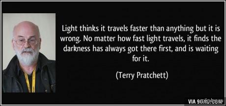Терри Пратчетт Свет считает, что он быстрее всех, но он ошибается: неважно, как быстро летит свет — темнота уже на месте и дожидается его. Терри Пратчетт, цитаты, 9gag